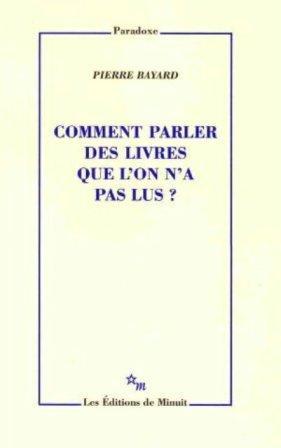 Comment parler des livres que l'on n'a pas lus ? - Pierre Bayard (les Editions de Minuit, 2007) livrepaslu